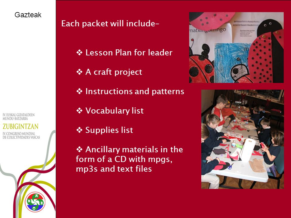 Gazteak Each packet will include–  Lesson Plan for leader  A craft project  Instructions and patterns  Vocabulary list  Supplies list  Ancillary materials in the form of a CD with mpgs, mp3s and text files