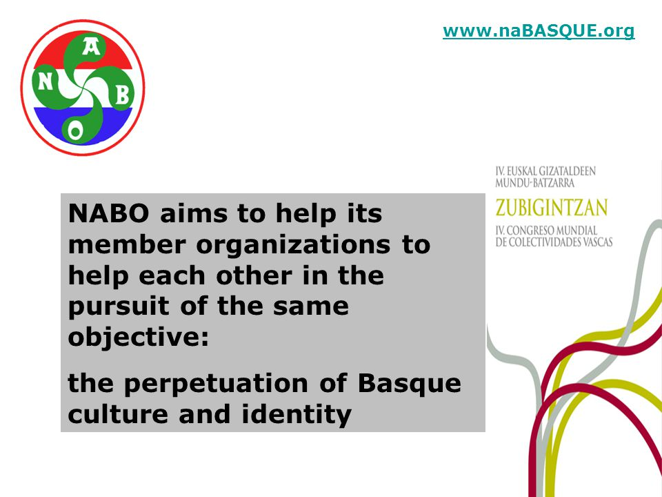 NABO aims to help its member organizations to help each other in the pursuit of the same objective: the perpetuation of Basque culture and identity www.naBASQUE.org