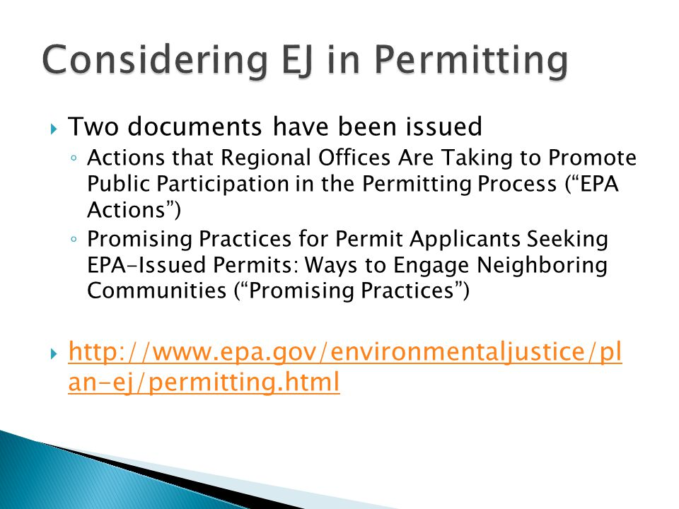  Two documents have been issued ◦ Actions that Regional Offices Are Taking to Promote Public Participation in the Permitting Process ( EPA Actions ) ◦ Promising Practices for Permit Applicants Seeking EPA-Issued Permits: Ways to Engage Neighboring Communities ( Promising Practices )  http://www.epa.gov/environmentaljustice/pl an-ej/permitting.html http://www.epa.gov/environmentaljustice/pl an-ej/permitting.html