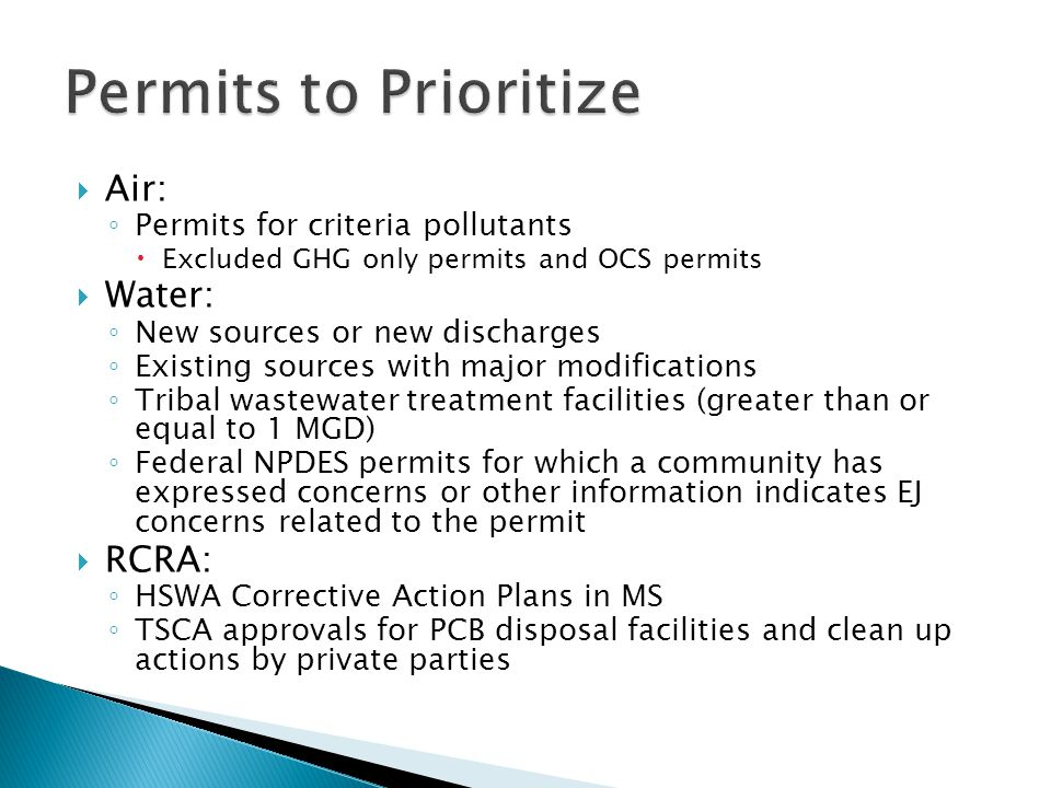  Air: ◦ Permits for criteria pollutants  Excluded GHG only permits and OCS permits  Water: ◦ New sources or new discharges ◦ Existing sources with major modifications ◦ Tribal wastewater treatment facilities (greater than or equal to 1 MGD) ◦ Federal NPDES permits for which a community has expressed concerns or other information indicates EJ concerns related to the permit  RCRA: ◦ HSWA Corrective Action Plans in MS ◦ TSCA approvals for PCB disposal facilities and clean up actions by private parties