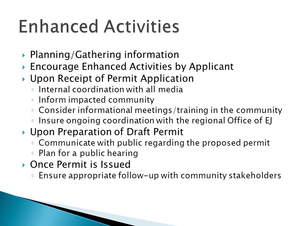  Planning/Gathering information  Encourage Enhanced Activities by Applicant  Upon Receipt of Permit Application ◦ Internal coordination with all media ◦ Inform impacted community ◦ Consider informational meetings/training in the community ◦ Insure ongoing coordination with the regional Office of EJ  Upon Preparation of Draft Permit ◦ Communicate with public regarding the proposed permit ◦ Plan for a public hearing  Once Permit is Issued ◦ Ensure appropriate follow-up with community stakeholders