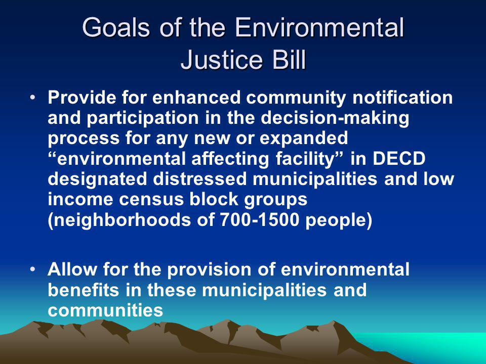 Goals of the Environmental Justice Bill Provide for enhanced community notification and participation in the decision-making process for any new or expanded environmental affecting facility in DECD designated distressed municipalities and low income census block groups (neighborhoods of 700-1500 people) Allow for the provision of environmental benefits in these municipalities and communities