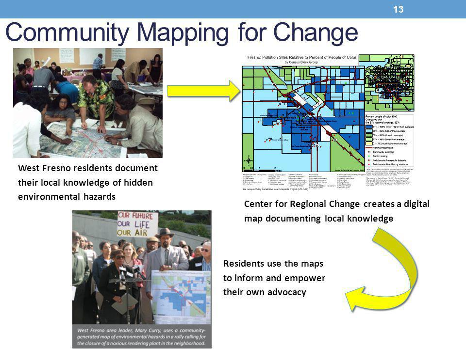 West Fresno residents document their local knowledge of hidden environmental hazards Center for Regional Change creates a digital map documenting local knowledge Residents use the maps to inform and empower their own advocacy Community Mapping for Change 13