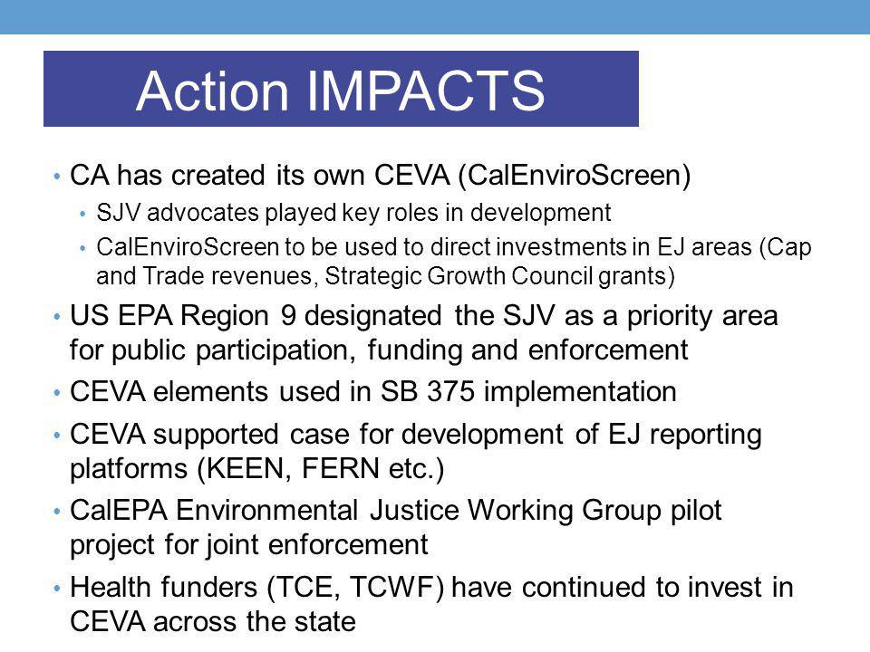 CA has created its own CEVA (CalEnviroScreen) SJV advocates played key roles in development CalEnviroScreen to be used to direct investments in EJ areas (Cap and Trade revenues, Strategic Growth Council grants) US EPA Region 9 designated the SJV as a priority area for public participation, funding and enforcement CEVA elements used in SB 375 implementation CEVA supported case for development of EJ reporting platforms (KEEN, FERN etc.) CalEPA Environmental Justice Working Group pilot project for joint enforcement Health funders (TCE, TCWF) have continued to invest in CEVA across the state Action IMPACTS