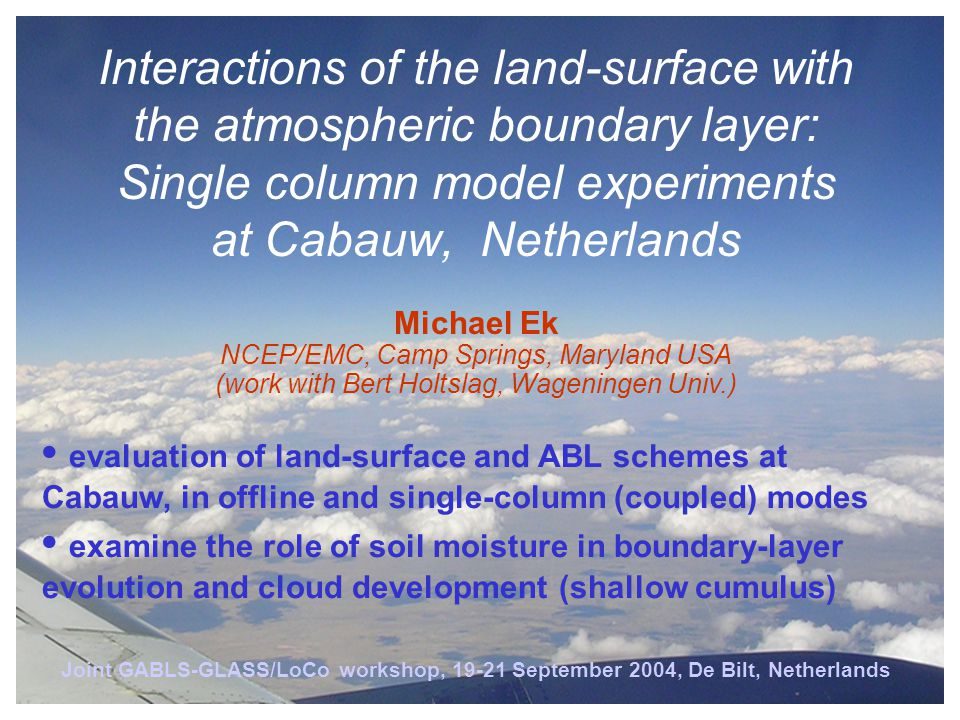 Joint GABLS-GLASS/LoCo workshop, 19-21 September 2004, De Bilt, Netherlands Interactions of the land-surface with the atmospheric boundary layer: Single column model experiments at Cabauw, Netherlands evaluation of land-surface and ABL schemes at Cabauw, in offline and single-column (coupled) modes examine the role of soil moisture in boundary-layer evolution and cloud development (shallow cumulus) Michael Ek NCEP/EMC, Camp Springs, Maryland USA (work with Bert Holtslag, Wageningen Univ.)
