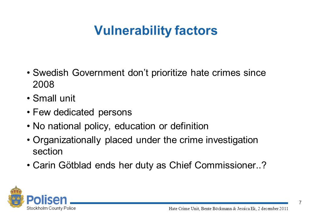 7 Stockholm County Police Hate Crime Unit, Bente Böckmann & Jessica Ek, 2 december 2011 Vulnerability factors Swedish Government don't prioritize hate
