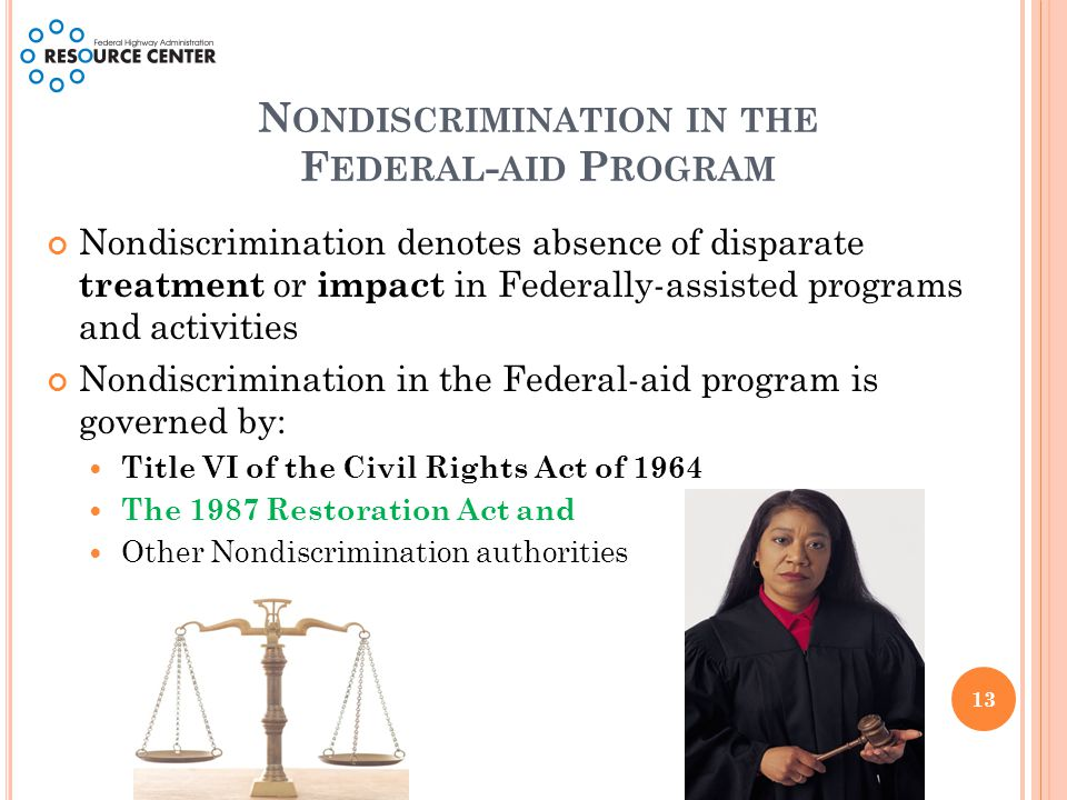 N ONDISCRIMINATION IN THE F EDERAL - AID P ROGRAM Nondiscrimination denotes absence of disparate treatment or impact in Federally-assisted programs and activities Nondiscrimination in the Federal-aid program is governed by: Title VI of the Civil Rights Act of 1964 The 1987 Restoration Act and Other Nondiscrimination authorities 13