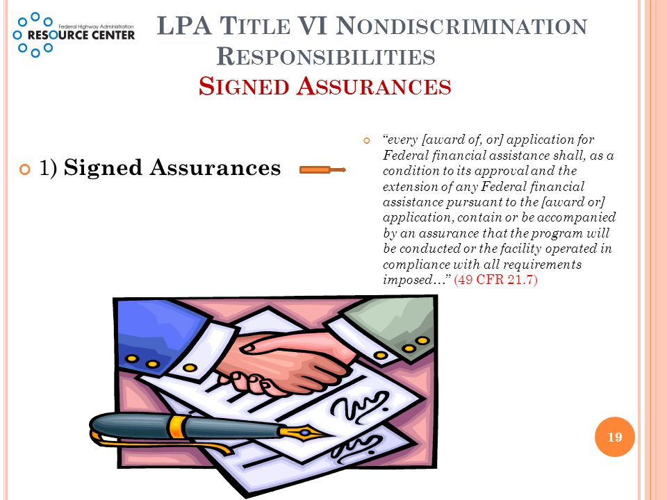 LPA T ITLE VI N ONDISCRIMINATION R ESPONSIBILITIES S IGNED A SSURANCES 1) Signed Assurances every [award of, or] application for Federal financial assistance shall, as a condition to its approval and the extension of any Federal financial assistance pursuant to the [award or] application, contain or be accompanied by an assurance that the program will be conducted or the facility operated in compliance with all requirements imposed … (49 CFR 21.7) 19