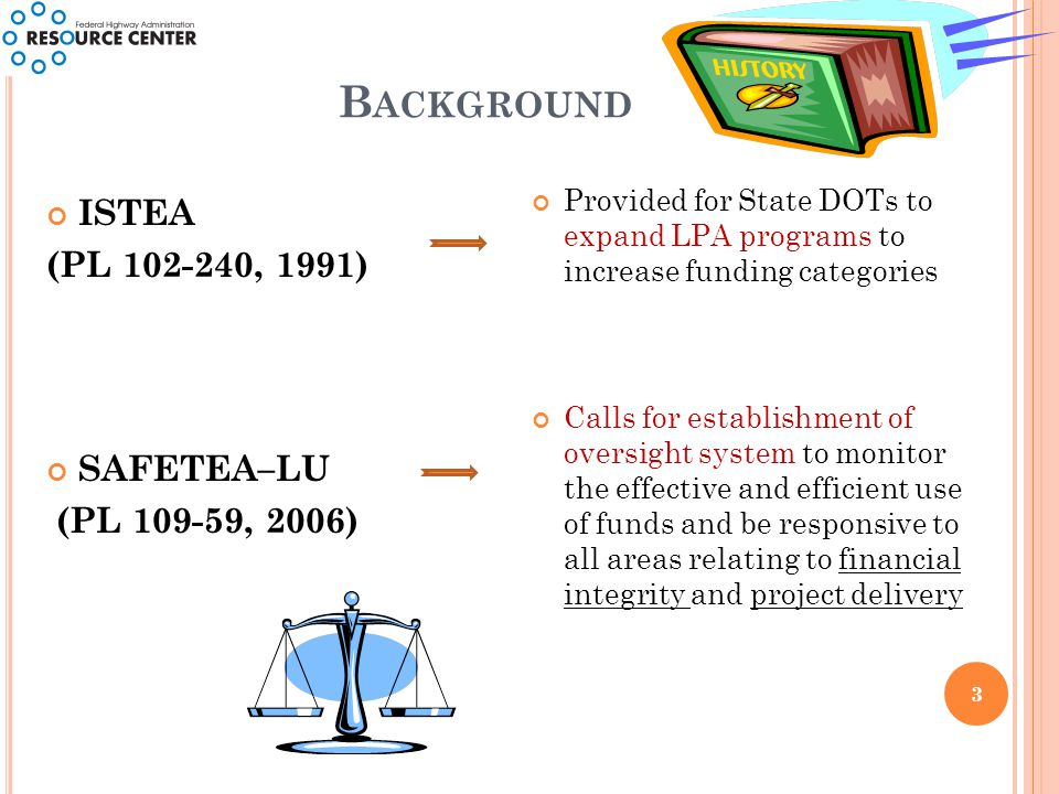 B ACKGROUND 3 ISTEA (PL 102-240, 1991) SAFETEA–LU (PL 109-59, 2006) Provided for State DOTs to expand LPA programs to increase funding categories Calls for establishment of oversight system to monitor the effective and efficient use of funds and be responsive to all areas relating to financial integrity and project delivery