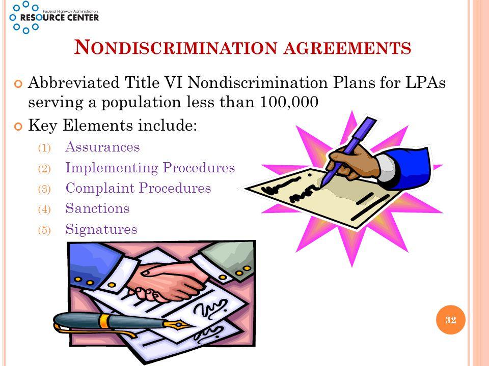 N ONDISCRIMINATION AGREEMENTS Abbreviated Title VI Nondiscrimination Plans for LPAs serving a population less than 100,000 Key Elements include: (1) Assurances (2) Implementing Procedures (3) Complaint Procedures (4) Sanctions (5) Signatures 32