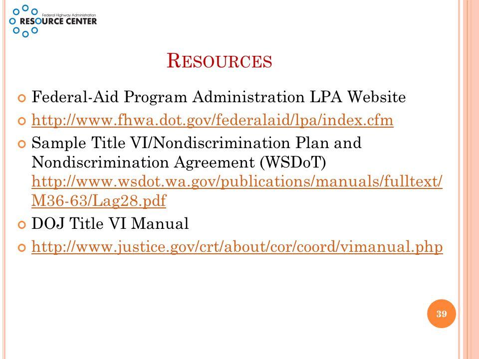 R ESOURCES Federal-Aid Program Administration LPA Website http://www.fhwa.dot.gov/federalaid/lpa/index.cfm Sample Title VI/Nondiscrimination Plan and Nondiscrimination Agreement (WSDoT) http://www.wsdot.wa.gov/publications/manuals/fulltext/ M36-63/Lag28.pdf http://www.wsdot.wa.gov/publications/manuals/fulltext/ M36-63/Lag28.pdf DOJ Title VI Manual http://www.justice.gov/crt/about/cor/coord/vimanual.php 39