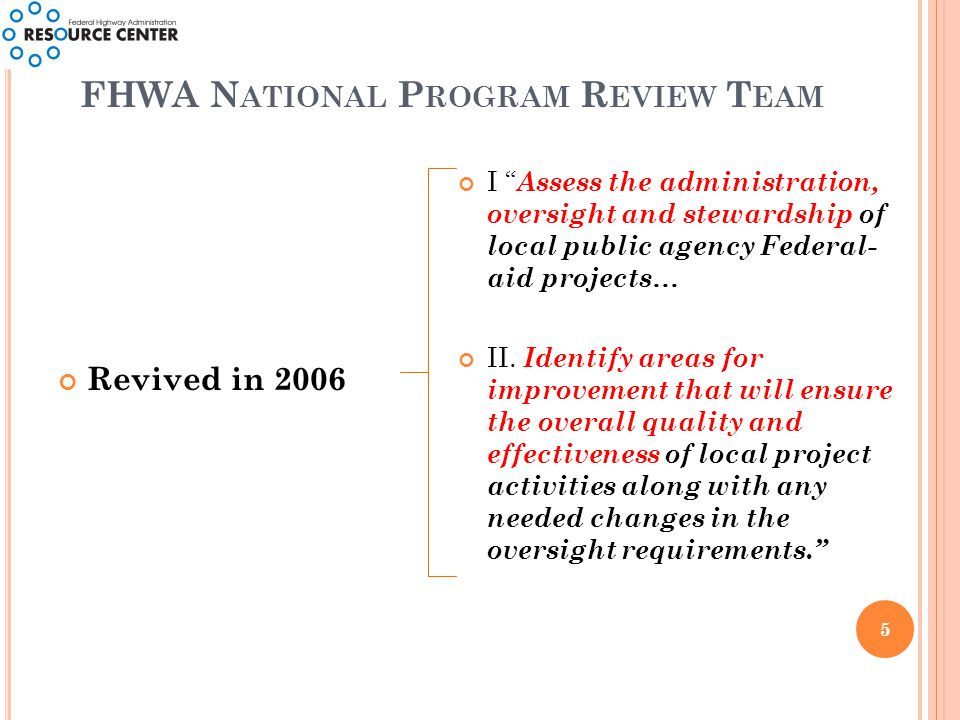 FHWA N ATIONAL P ROGRAM R EVIEW T EAM 5 Revived in 2006 I Assess the administration, oversight and stewardship of local public agency Federal- aid projects… II.