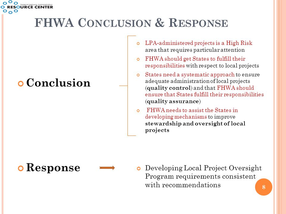 FHWA C ONCLUSION & R ESPONSE 8 Conclusion Response LPA-administered projects is a High Risk area that requires particular attention FHWA should get States to fulfill their responsibilities with respect to local projects States need a systematic approach to ensure adequate administration of local projects ( quality control ) and that FHWA should ensure that States fulfill their responsibilities ( quality assurance ) FHWA needs to assist the States in developing mechanisms to improve stewardship and oversight of local projects Developing Local Project Oversight Program requirements consistent with recommendations