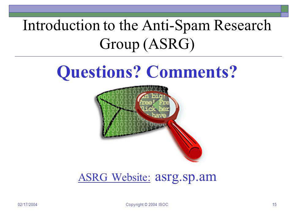 02/17/2004Copyright © 2004 ISOC15 Introduction to the Anti-Spam Research Group (ASRG) Questions? Comments? ASRG Website: asrg.sp.am