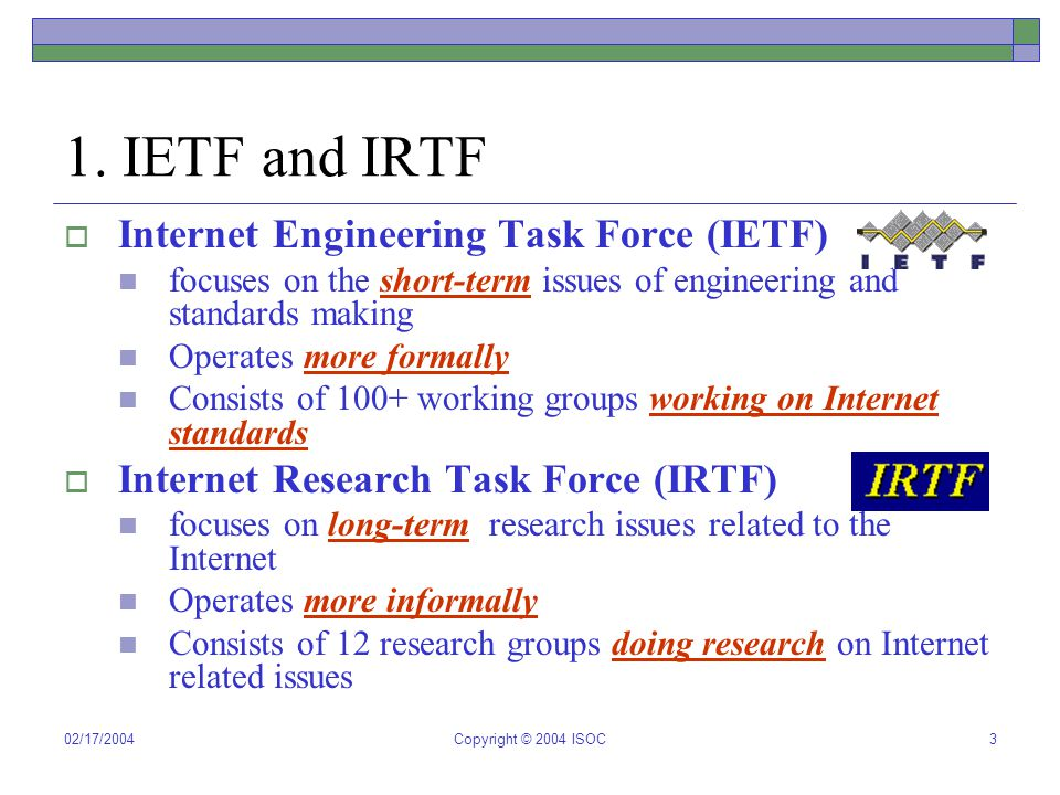02/17/2004Copyright © 2004 ISOC3 1. IETF and IRTF  Internet Engineering Task Force (IETF) focuses on the short-term issues of engineering and standar