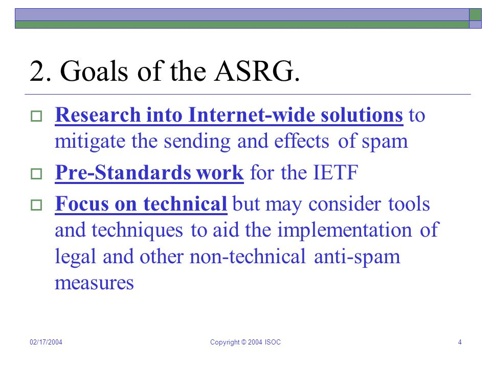 02/17/2004Copyright © 2004 ISOC4 2. Goals of the ASRG.  Research into Internet-wide solutions to mitigate the sending and effects of spam  Pre-Stand