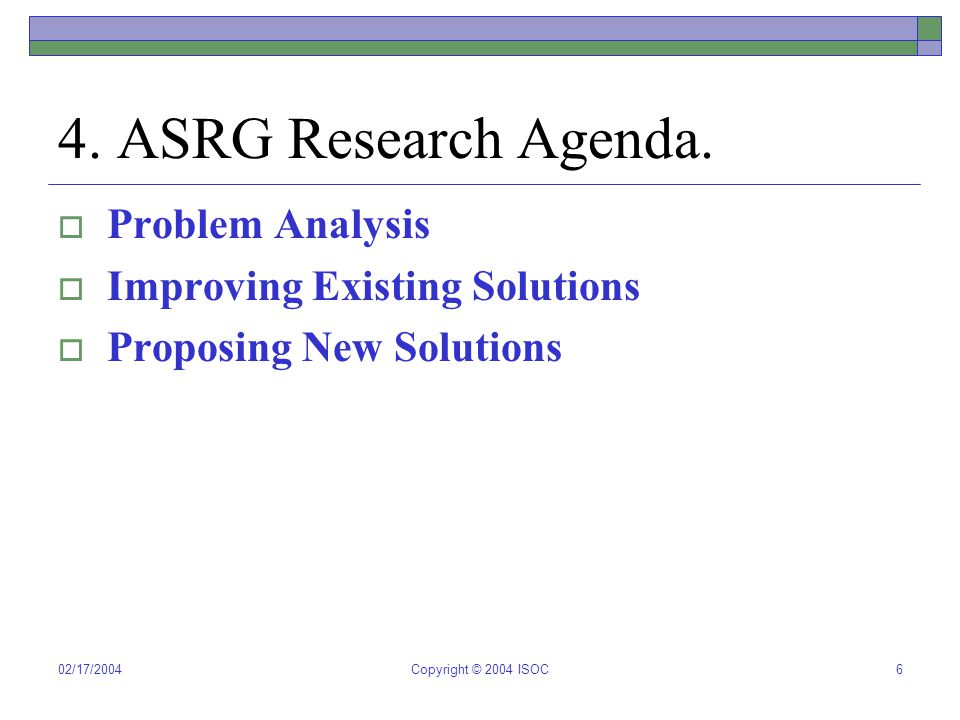 02/17/2004Copyright © 2004 ISOC6 4. ASRG Research Agenda.  Problem Analysis  Improving Existing Solutions  Proposing New Solutions
