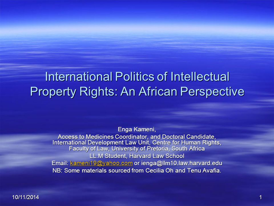 10/11/20141 International Politics of Intellectual Property Rights: An African Perspective Enga Kameni, Access to Medicines Coordinator, and Doctoral Candidate, International Development Law Unit, Centre for Human Rights, Faculty of Law, University of Pretoria, South Africa LL.M Student, Harvard Law School Email: kameni19@yahoo.com or ienga@llm10.law.harvard.edu kameni19@yahoo.com NB: Some materials sourced from Cecilia Oh and Tenu Avafia.