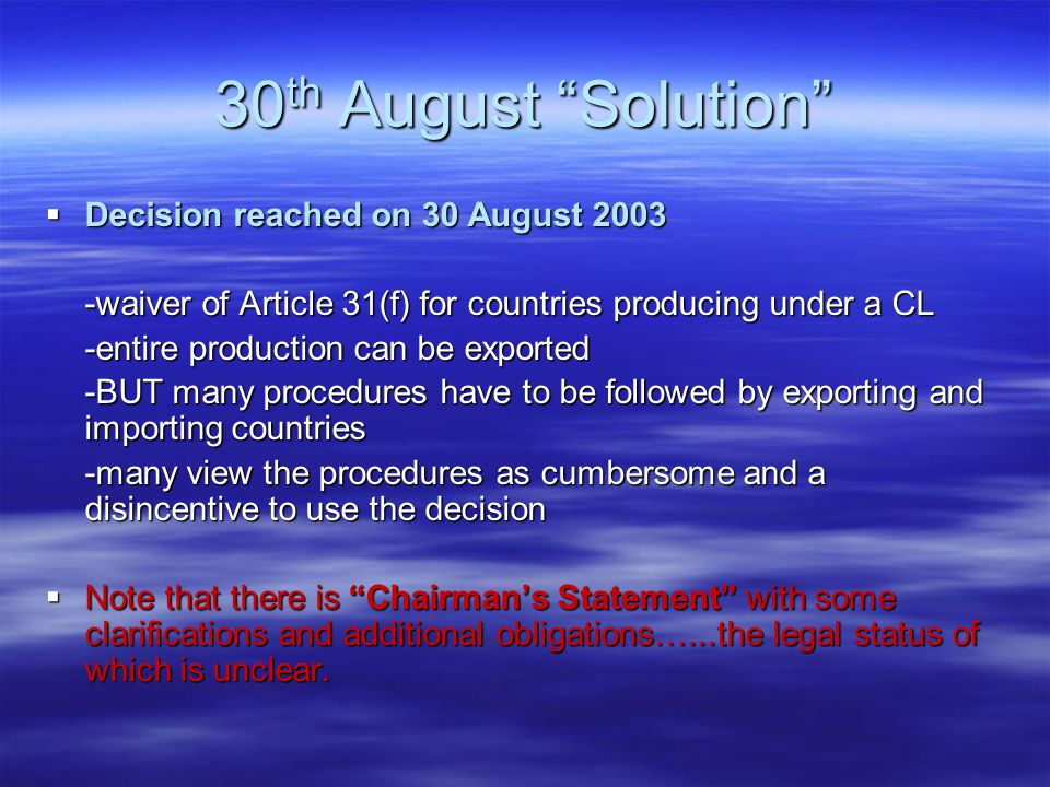 30 th August Solution  Decision reached on 30 August 2003 -waiver of Article 31(f) for countries producing under a CL -entire production can be exported -BUT many procedures have to be followed by exporting and importing countries -many view the procedures as cumbersome and a disincentive to use the decision  Note that there is Chairman's Statement with some clarifications and additional obligations…...the legal status of which is unclear.
