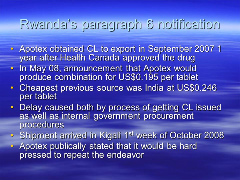 Rwanda's paragraph 6 notification Apotex obtained CL to export in September 2007 1 year after Health Canada approved the drugApotex obtained CL to export in September 2007 1 year after Health Canada approved the drug In May 08, announcement that Apotex would produce combination for US$0.195 per tabletIn May 08, announcement that Apotex would produce combination for US$0.195 per tablet Cheapest previous source was India at US$0.246 per tabletCheapest previous source was India at US$0.246 per tablet Delay caused both by process of getting CL issued as well as internal government procurement proceduresDelay caused both by process of getting CL issued as well as internal government procurement procedures Shipment arrived in Kigali 1 st week of October 2008Shipment arrived in Kigali 1 st week of October 2008 Apotex publically stated that it would be hard pressed to repeat the endeavorApotex publically stated that it would be hard pressed to repeat the endeavor