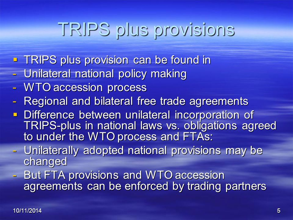 10/11/20145 TRIPS plus provisions  TRIPS plus provision can be found in -Unilateral national policy making -WTO accession process -Regional and bilateral free trade agreements  Difference between unilateral incorporation of TRIPS-plus in national laws vs.