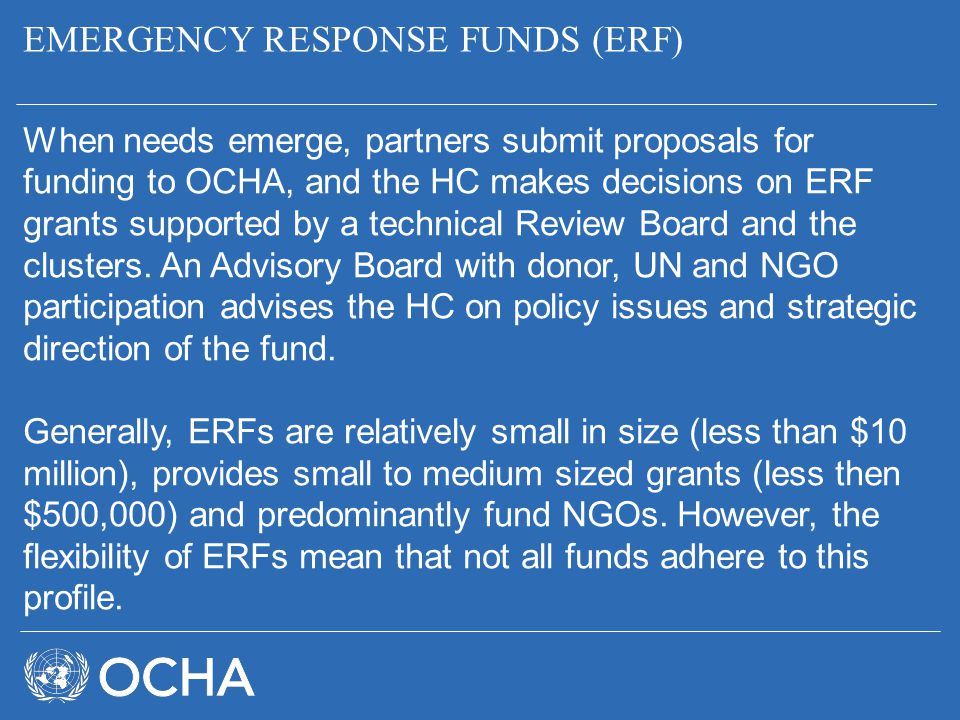 EMERGENCY RESPONSE FUNDS (ERF) When needs emerge, partners submit proposals for funding to OCHA, and the HC makes decisions on ERF grants supported by