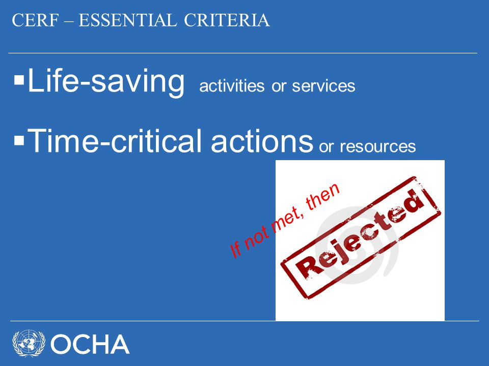 CERF – ESSENTIAL CRITERIA  Life-saving activities or services  Time-critical actions or resources If not met, then