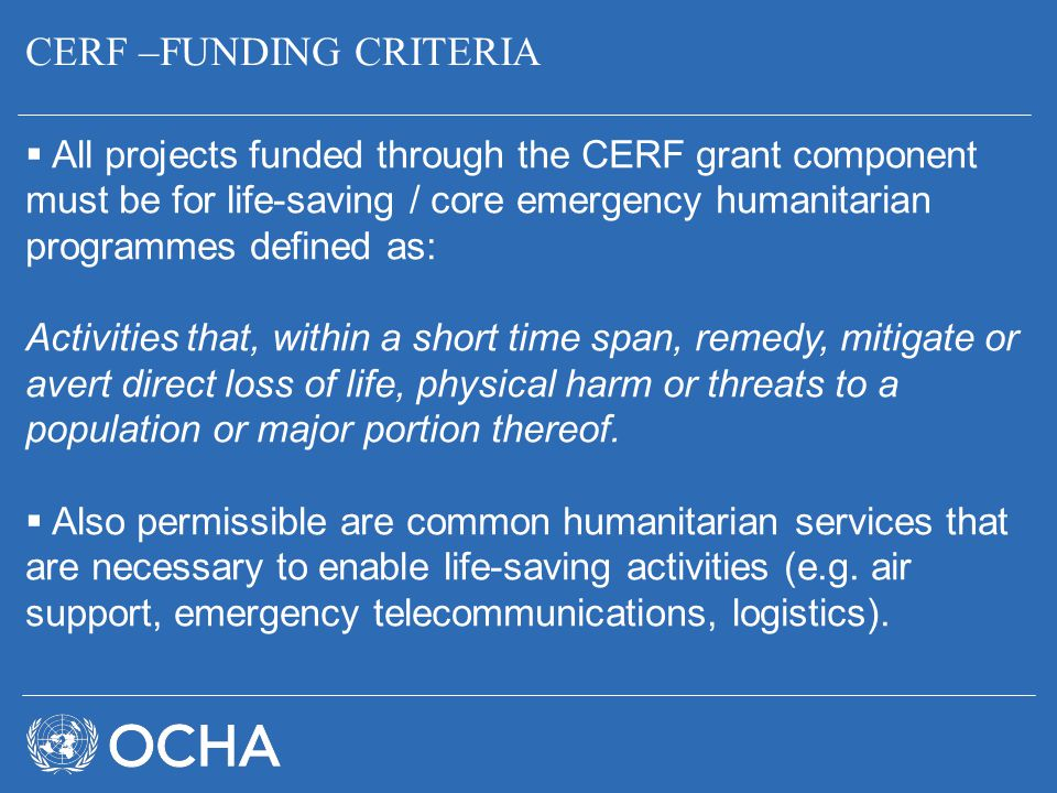 CERF –FUNDING CRITERIA  All projects funded through the CERF grant component must be for life-saving / core emergency humanitarian programmes defined