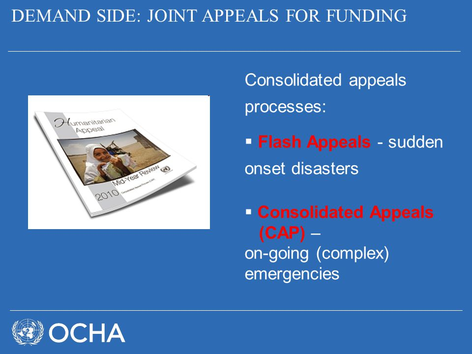 DEMAND SIDE: JOINT APPEALS FOR FUNDING Consolidated appeals processes:  Flash Appeals - sudden onset disasters  Consolidated Appeals (CAP) – on-goin