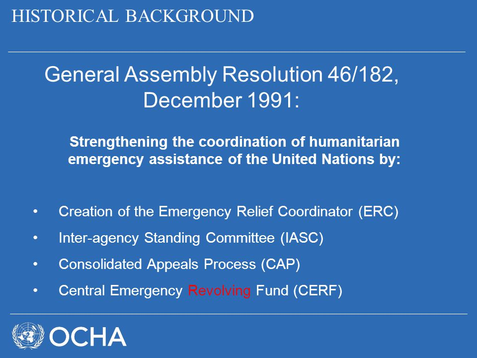 HISTORICAL BACKGROUND General Assembly Resolution 46/182, December 1991: Strengthening the coordination of humanitarian emergency assistance of the Un
