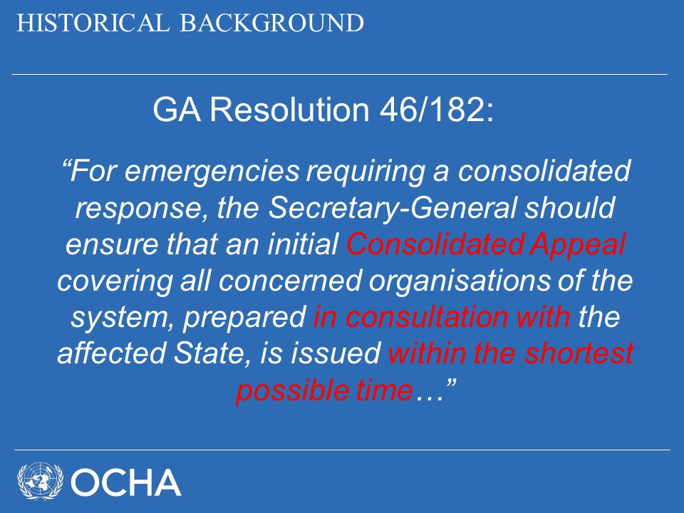 "HISTORICAL BACKGROUND GA Resolution 46/182: ""For emergencies requiring a consolidated response, the Secretary-General should ensure that an initial Co"
