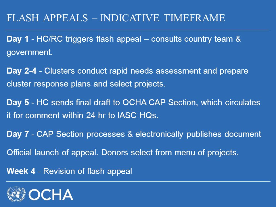 FLASH APPEALS – INDICATIVE TIMEFRAME Day 1 - HC/RC triggers flash appeal – consults country team & government. Day 2-4 - Clusters conduct rapid needs