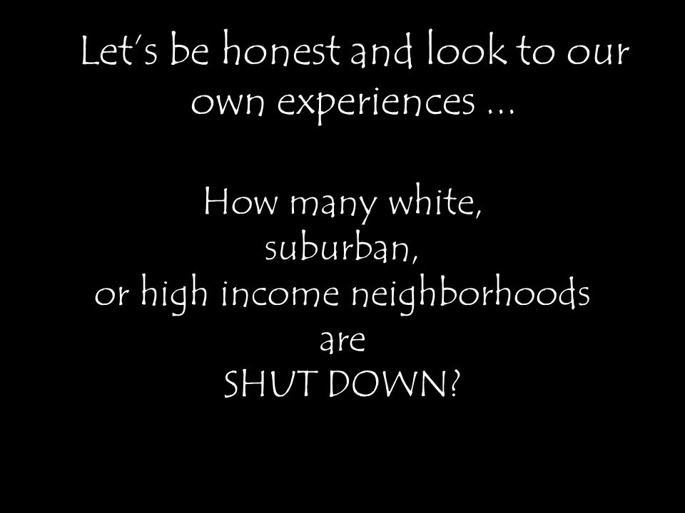 Let's be honest and look to our own experiences... How many white, suburban, or high income neighborhoods are SHUT DOWN?