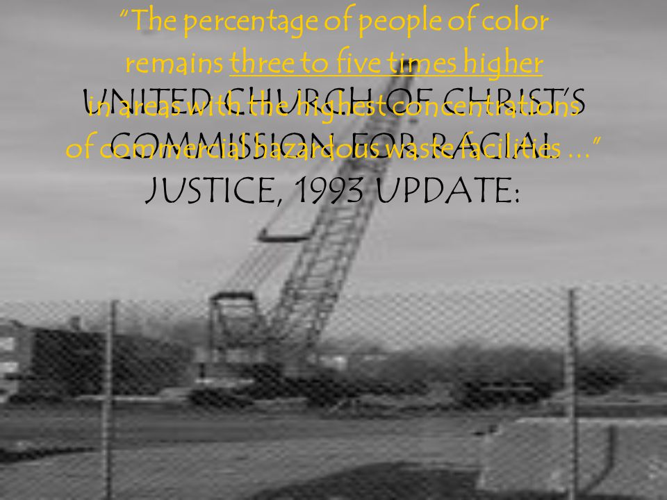 UNITED CHURCH OF CHRIST'S COMMISSION FOR RACIAL JUSTICE, 1993 UPDATE: The percentage of people of color remains three to five times higher in areas with the highest concentrations of commercial hazardous waste facilities...