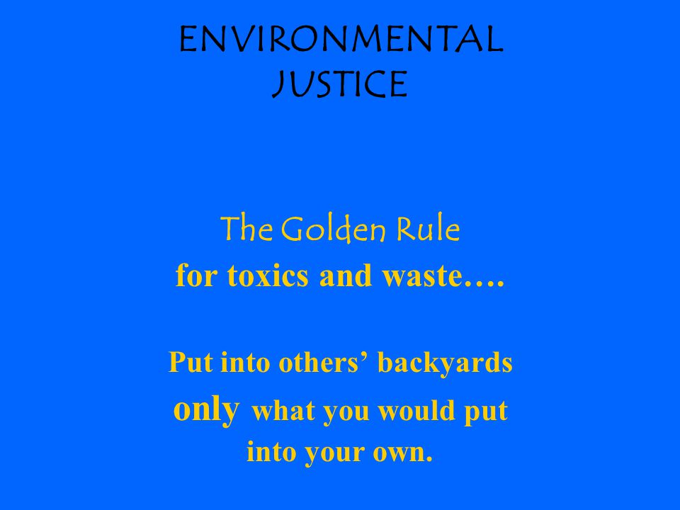 ENVIRONMENTAL JUSTICE The Golden Rule for toxics and waste….