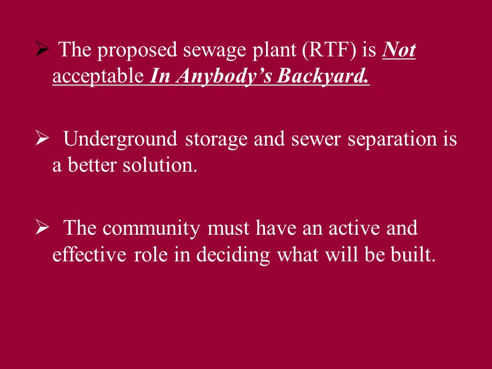  T The proposed sewage plant (RTF) is Not acceptable In Anybody's Backyard.
