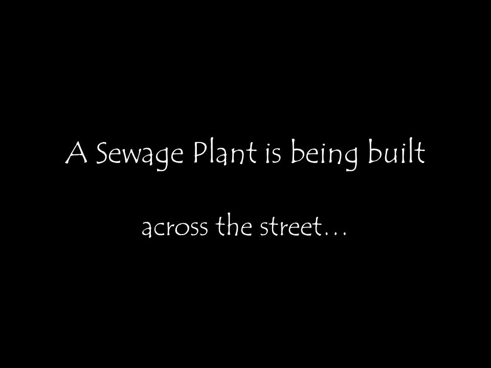 A Sewage Plant is being built across the street…