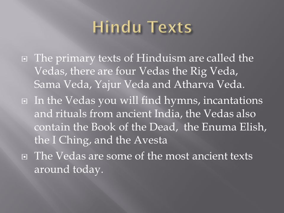  The primary texts of Hinduism are called the Vedas, there are four Vedas the Rig Veda, Sama Veda, Yajur Veda and Atharva Veda.  In the Vedas you wi