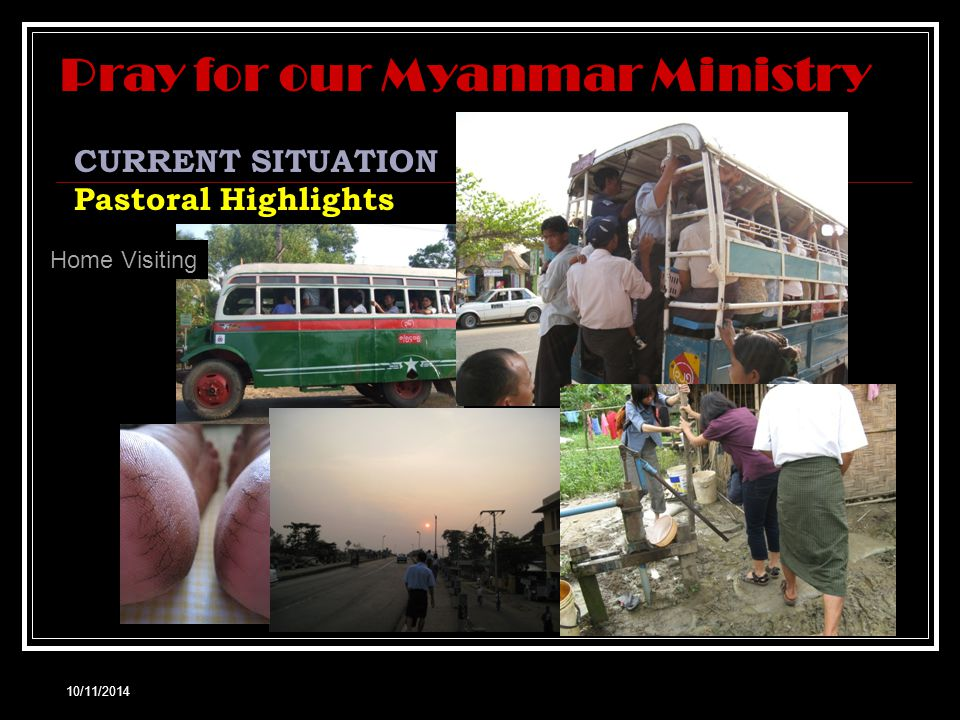 10/11/2014 CURRENT SITUATION Pastoral Highlights Home Visiting Pray for our Myanmar Ministry