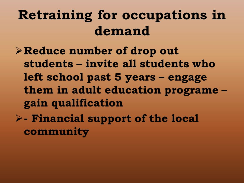 Retraining for occupations in demand  Reduce number of drop out students – invite all students who left school past 5 years – engage them in adult education programe – gain qualification  - Financial support of the local community