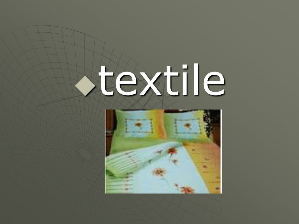 Another word for cloth  Also: the 1 st product that used technology.