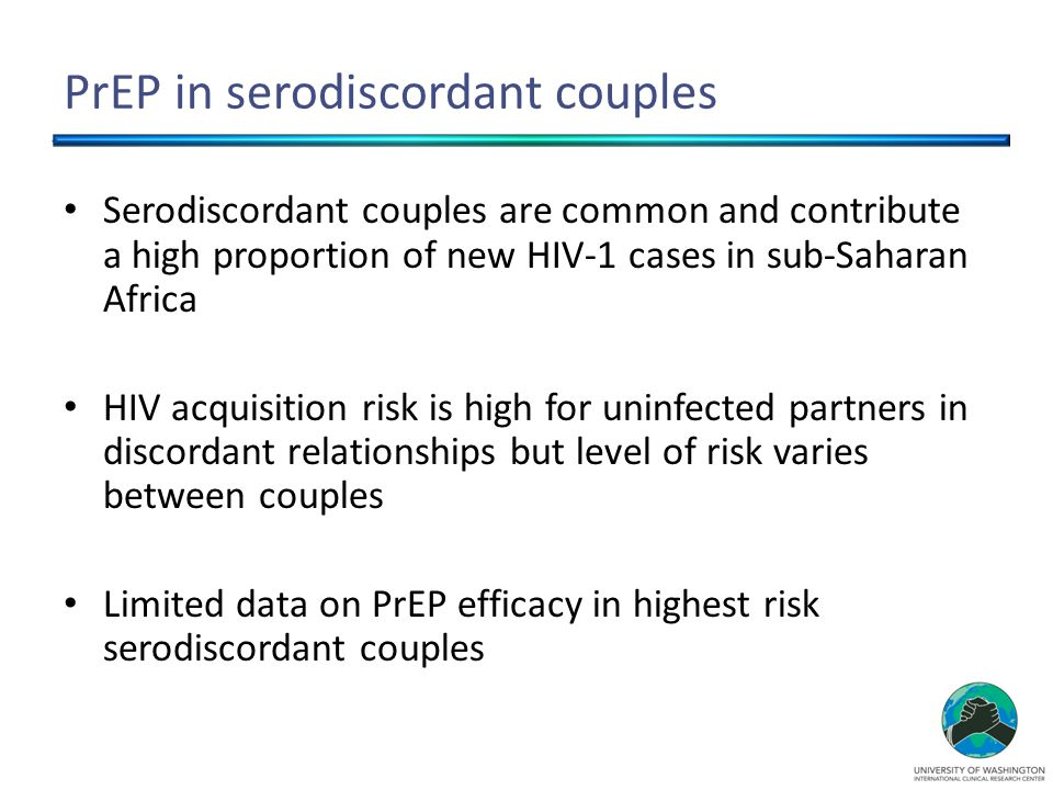 PrEP in serodiscordant couples Serodiscordant couples are common and contribute a high proportion of new HIV-1 cases in sub-Saharan Africa HIV acquisition risk is high for uninfected partners in discordant relationships but level of risk varies between couples Limited data on PrEP efficacy in highest risk serodiscordant couples