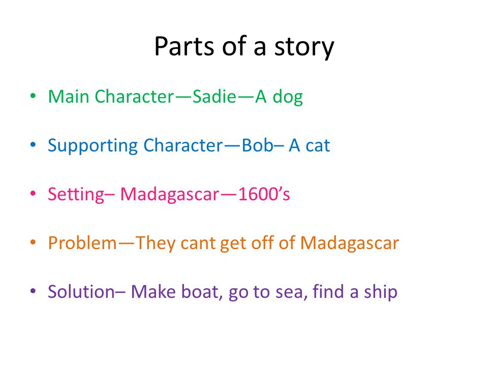 Parts of a story Main Character—Sadie—A dog Supporting Character—Bob– A cat Setting– Madagascar—1600's Problem—They cant get off of Madagascar Solutio