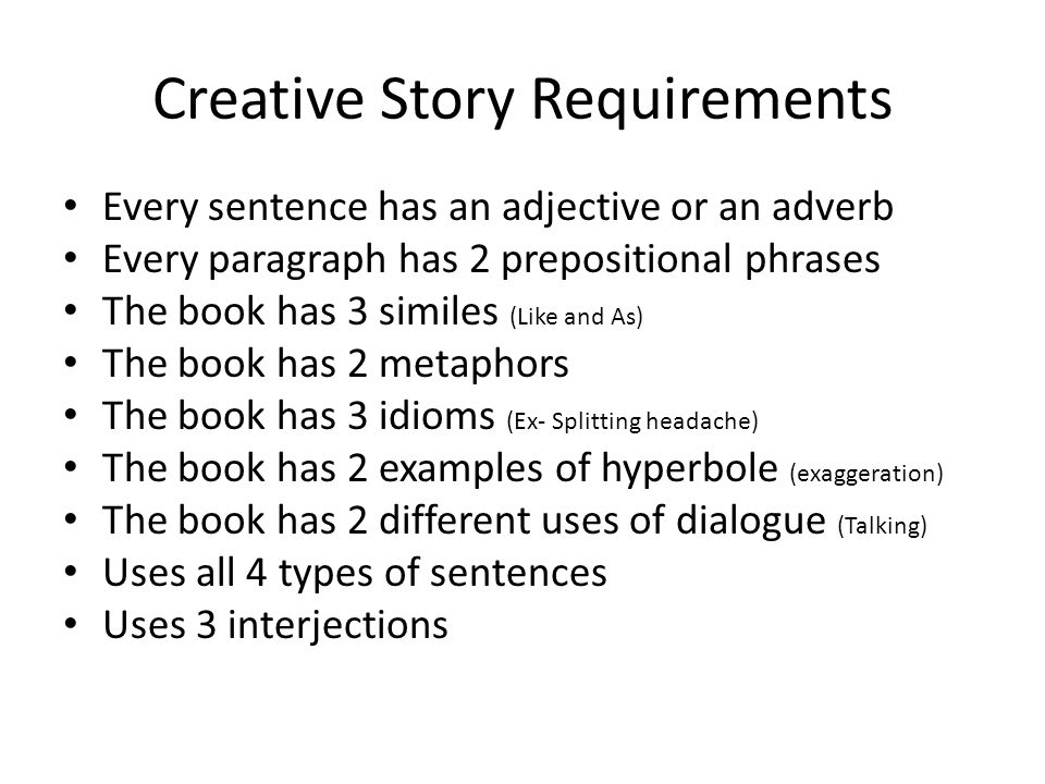 Creative Story Requirements Every sentence has an adjective or an adverb Every paragraph has 2 prepositional phrases The book has 3 similes (Like and As) The book has 2 metaphors The book has 3 idioms (Ex- Splitting headache) The book has 2 examples of hyperbole (exaggeration) The book has 2 different uses of dialogue (Talking) Uses all 4 types of sentences Uses 3 interjections