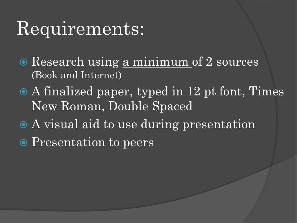 Requirements:  Research using a minimum of 2 sources (Book and Internet)  A finalized paper, typed in 12 pt font, Times New Roman, Double Spaced  A visual aid to use during presentation  Presentation to peers