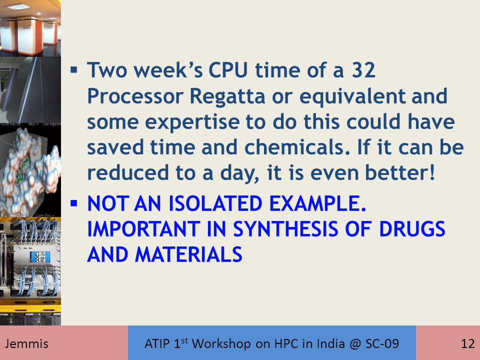 JemmisATIP 1 st Workshop on HPC in India @ SC-0912  Two week's CPU time of a 32 Processor Regatta or equivalent and some expertise to do this could have saved time and chemicals.