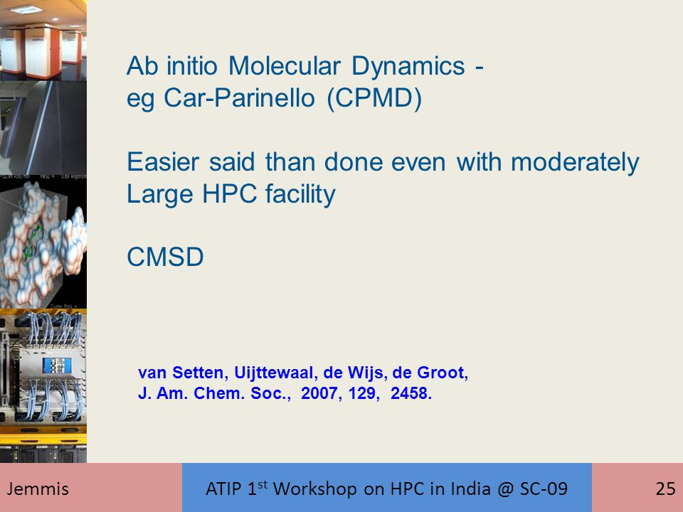 JemmisATIP 1 st Workshop on HPC in India @ SC-0925 Ab initio Molecular Dynamics - eg Car-Parinello (CPMD) Easier said than done even with moderately L