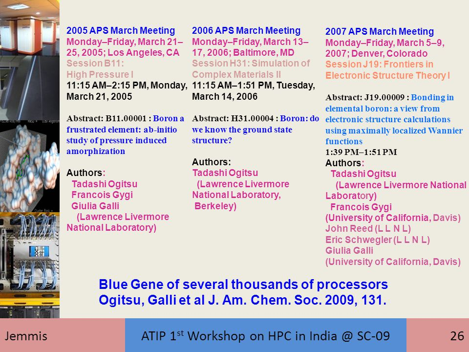 JemmisATIP 1 st Workshop on HPC in India @ SC-0926 2005 APS March Meeting Monday–Friday, March 21– 25, 2005; Los Angeles, CA Session B11: High Pressure I 11:15 AM–2:15 PM, Monday, March 21, 2005 Abstract: B11.00001 : Boron a frustrated element: ab-initio study of pressure induced amorphization Authors: Tadashi Ogitsu Francois Gygi Giulia Galli (Lawrence Livermore National Laboratory) 2006 APS March Meeting Monday–Friday, March 13– 17, 2006; Baltimore, MD Session H31: Simulation of Complex Materials II 11:15 AM–1:51 PM, Tuesday, March 14, 2006 Abstract: H31.00004 : Boron: do we know the ground state structure.