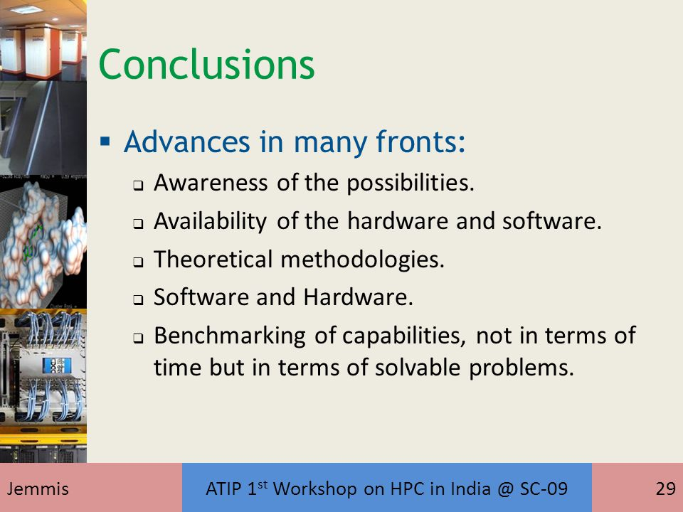 JemmisATIP 1 st Workshop on HPC in India @ SC-0929 Conclusions  Advances in many fronts:  Awareness of the possibilities.  Availability of the hard