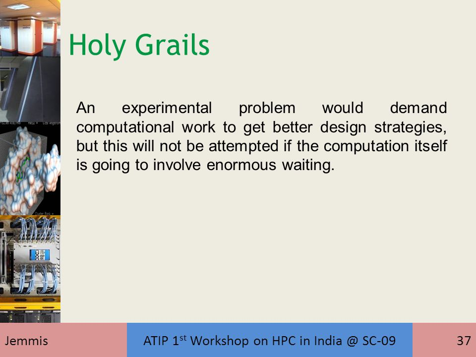 JemmisATIP 1 st Workshop on HPC in India @ SC-0937 An experimental problem would demand computational work to get better design strategies, but this will not be attempted if the computation itself is going to involve enormous waiting.